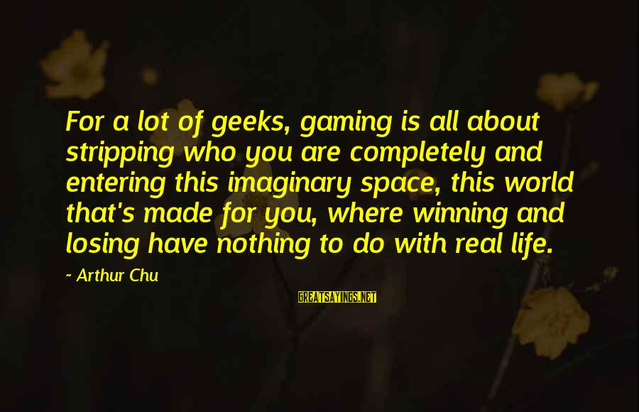 Life's Not About Winning Sayings By Arthur Chu: For a lot of geeks, gaming is all about stripping who you are completely and
