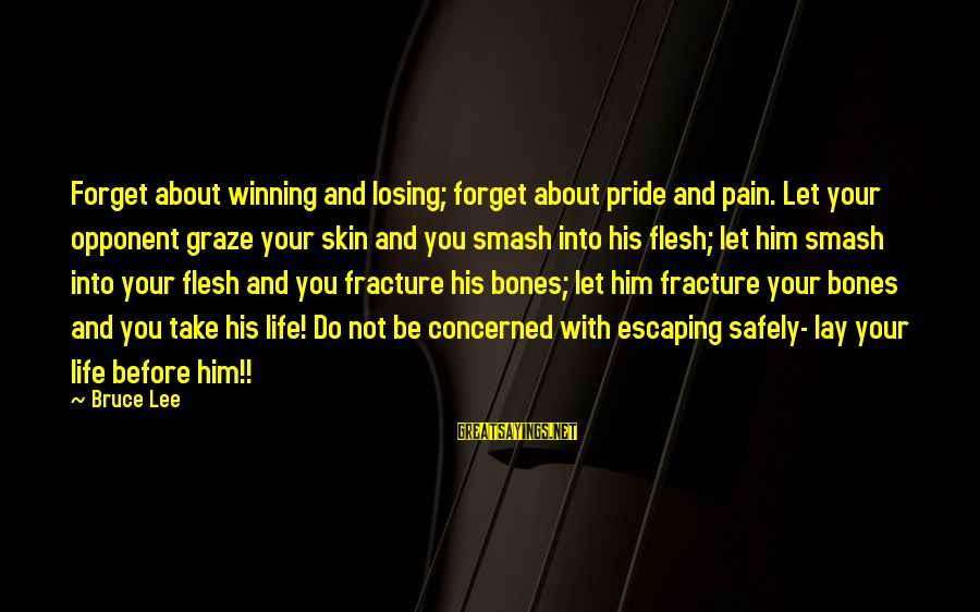 Life's Not About Winning Sayings By Bruce Lee: Forget about winning and losing; forget about pride and pain. Let your opponent graze your
