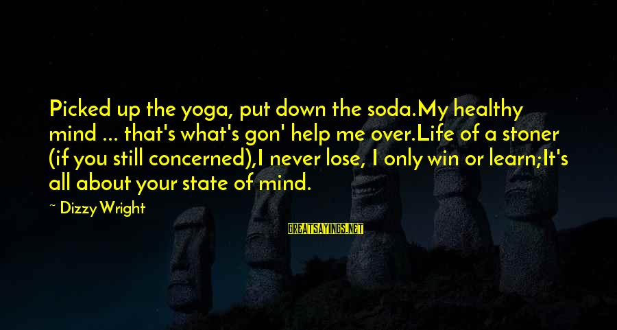 Life's Not About Winning Sayings By Dizzy Wright: Picked up the yoga, put down the soda.My healthy mind ... that's what's gon' help