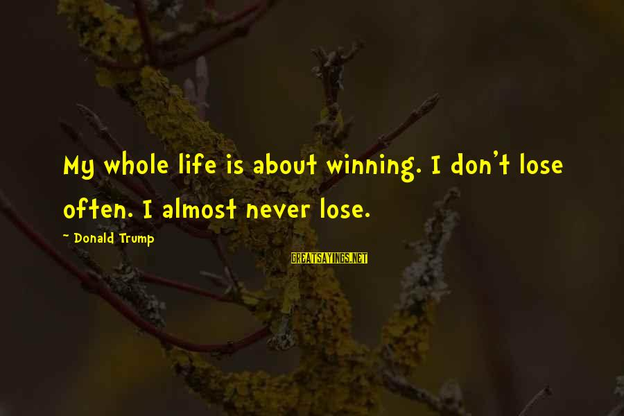 Life's Not About Winning Sayings By Donald Trump: My whole life is about winning. I don't lose often. I almost never lose.