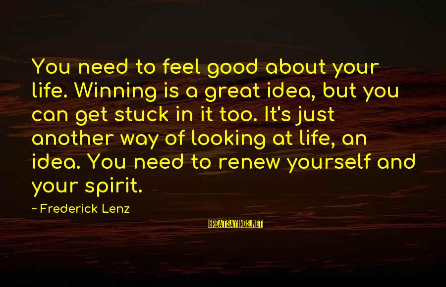 Life's Not About Winning Sayings By Frederick Lenz: You need to feel good about your life. Winning is a great idea, but you