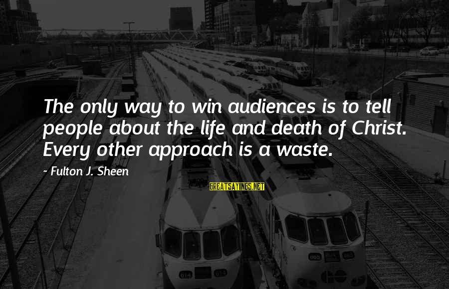 Life's Not About Winning Sayings By Fulton J. Sheen: The only way to win audiences is to tell people about the life and death