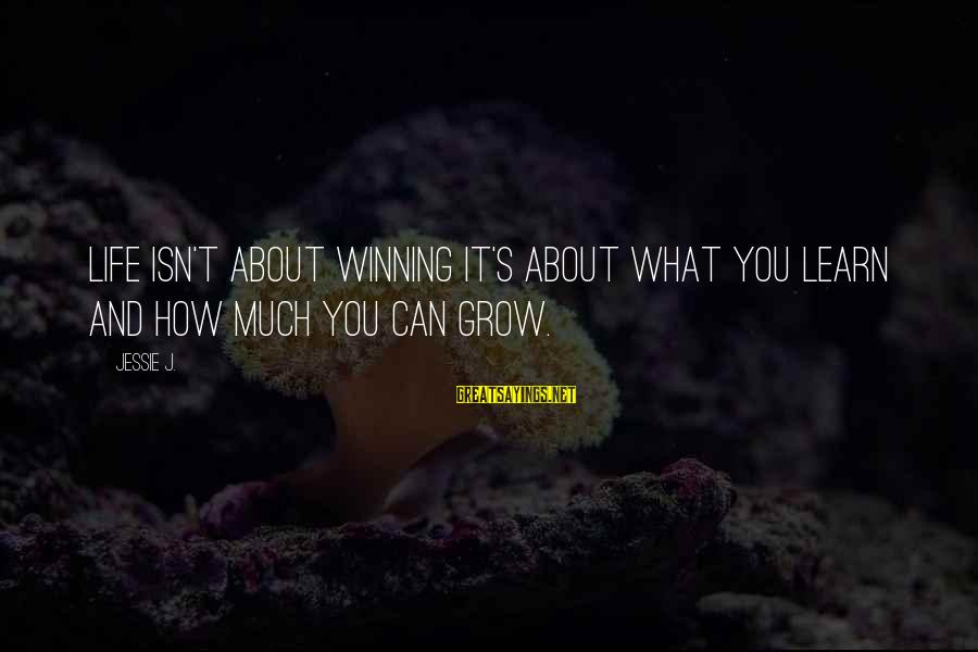 Life's Not About Winning Sayings By Jessie J.: Life isn't about winning it's about what you learn and how much you can grow.