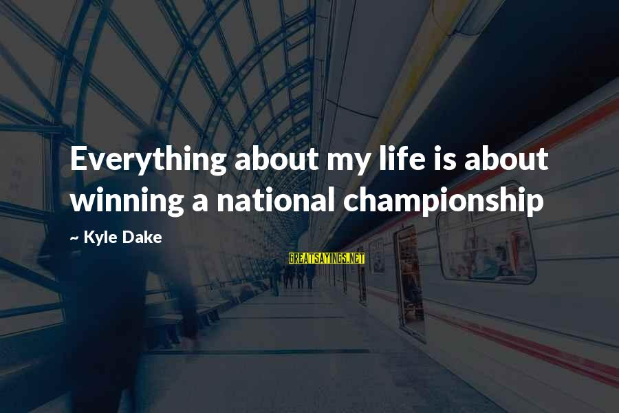Life's Not About Winning Sayings By Kyle Dake: Everything about my life is about winning a national championship