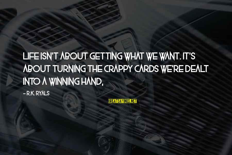 Life's Not About Winning Sayings By R.K. Ryals: Life isn't about getting what we want. It's about turning the crappy cards we're dealt