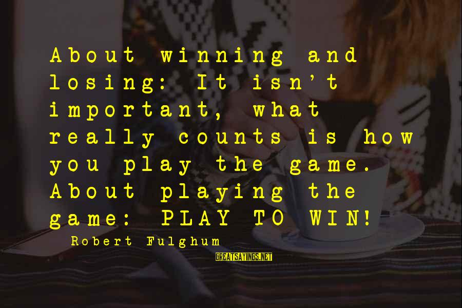 Life's Not About Winning Sayings By Robert Fulghum: About winning and losing: It isn't important, what really counts is how you play the