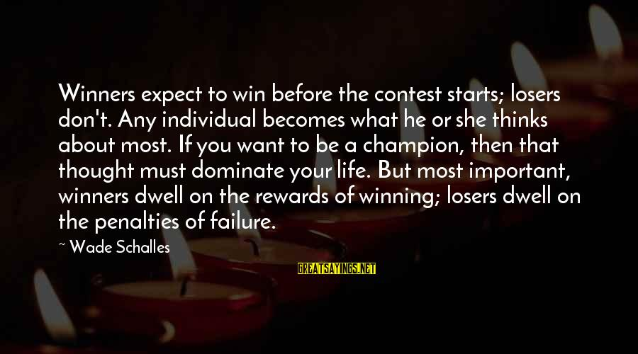 Life's Not About Winning Sayings By Wade Schalles: Winners expect to win before the contest starts; losers don't. Any individual becomes what he