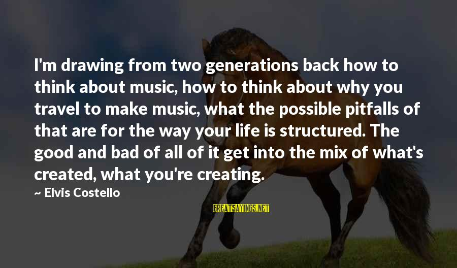 Life's What You Make It Sayings By Elvis Costello: I'm drawing from two generations back how to think about music, how to think about