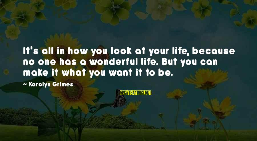 Life's What You Make It Sayings By Karolyn Grimes: It's all in how you look at your life, because no one has a wonderful