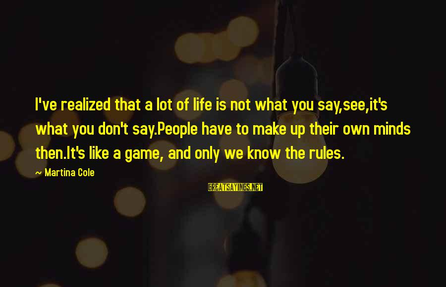 Life's What You Make It Sayings By Martina Cole: I've realized that a lot of life is not what you say,see,it's what you don't