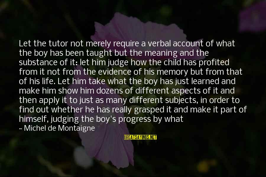 Life's What You Make It Sayings By Michel De Montaigne: Let the tutor not merely require a verbal account of what the boy has been