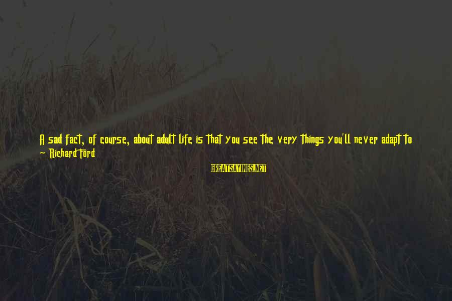 Life's What You Make It Sayings By Richard Ford: A sad fact, of course, about adult life is that you see the very things