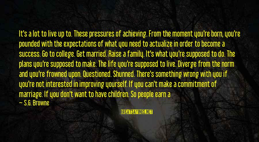 Life's What You Make It Sayings By S.G. Browne: It's a lot to live up to. These pressures of achieving. From the moment you're