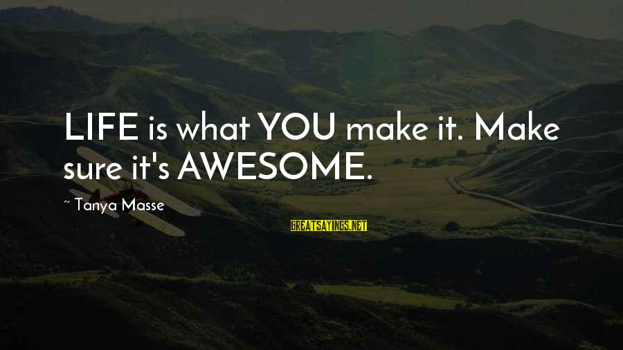 Life's What You Make It Sayings By Tanya Masse: LIFE is what YOU make it. Make sure it's AWESOME.