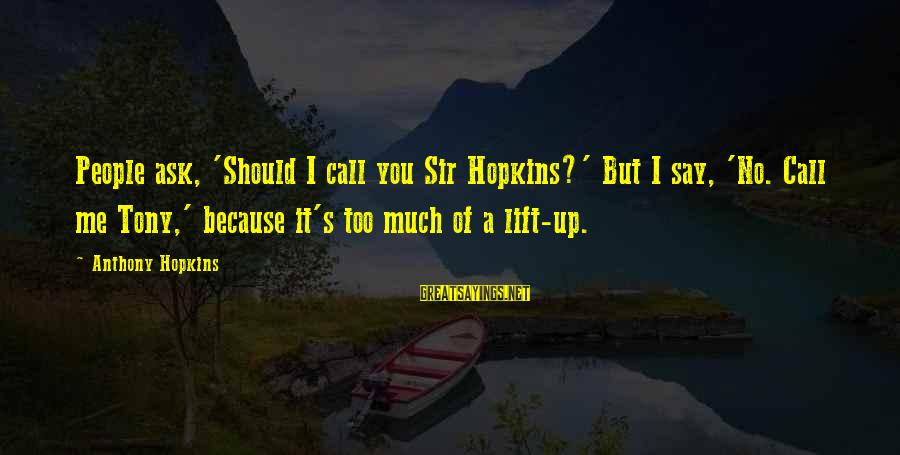 Lift Up Sayings By Anthony Hopkins: People ask, 'Should I call you Sir Hopkins?' But I say, 'No. Call me Tony,'