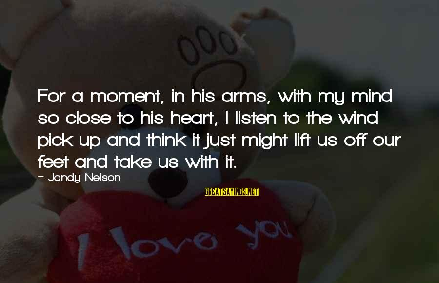 Lift Up Sayings By Jandy Nelson: For a moment, in his arms, with my mind so close to his heart, I