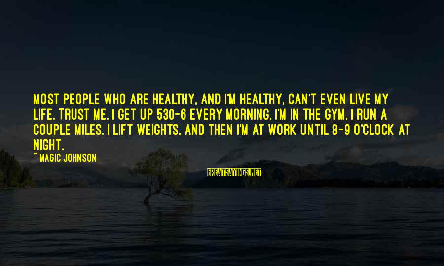 Lift Up Sayings By Magic Johnson: Most people who are healthy, and I'm healthy, can't even live my life. Trust me.