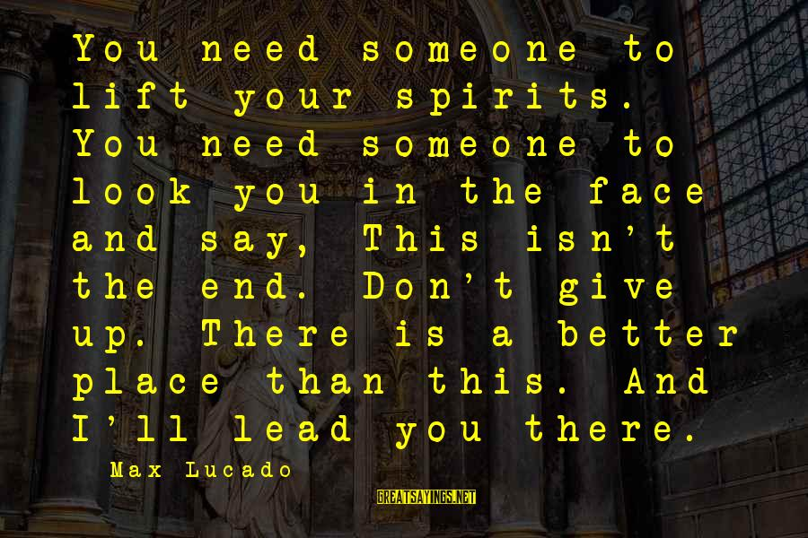 Lift Up Sayings By Max Lucado: You need someone to lift your spirits. You need someone to look you in the