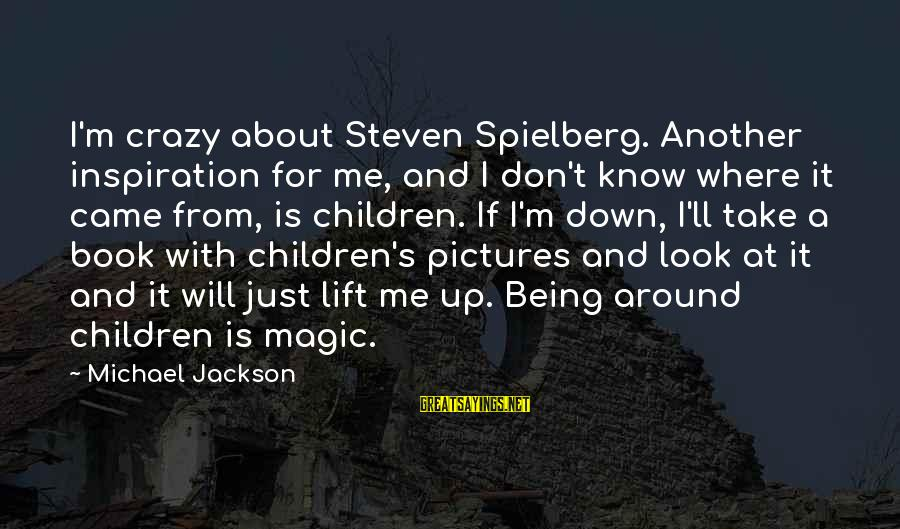Lift Up Sayings By Michael Jackson: I'm crazy about Steven Spielberg. Another inspiration for me, and I don't know where it