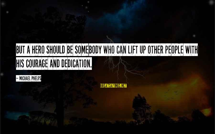 Lift Up Sayings By Michael Phelps: But a hero should be somebody who can lift up other people with his courage