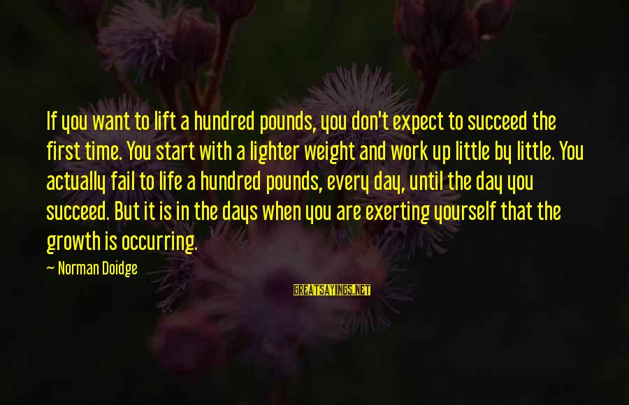 Lift Up Sayings By Norman Doidge: If you want to lift a hundred pounds, you don't expect to succeed the first