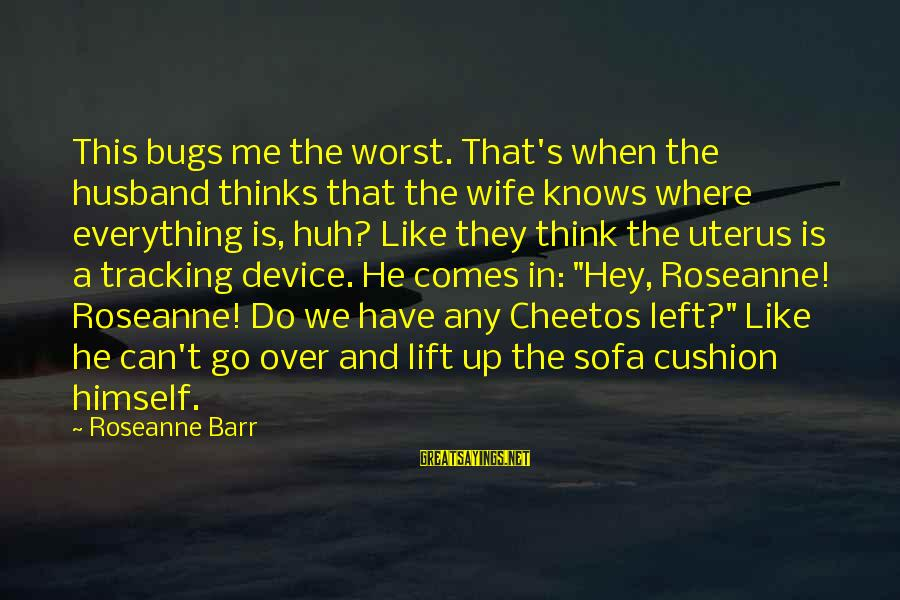 Lift Up Sayings By Roseanne Barr: This bugs me the worst. That's when the husband thinks that the wife knows where