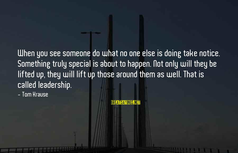Lift Up Sayings By Tom Krause: When you see someone do what no one else is doing take notice. Something truly