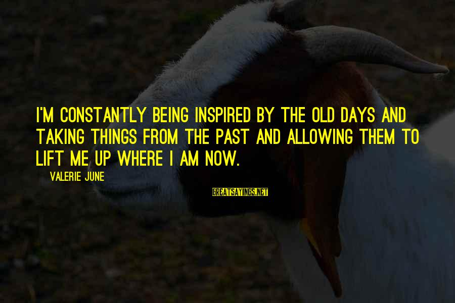 Lift Up Sayings By Valerie June: I'm constantly being inspired by the old days and taking things from the past and