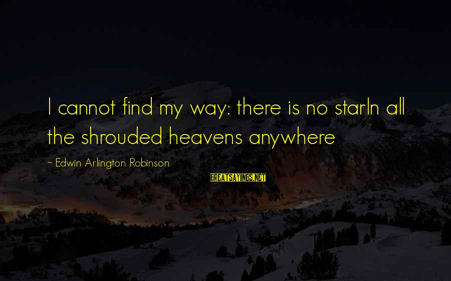 Ligation Sayings By Edwin Arlington Robinson: I cannot find my way: there is no starIn all the shrouded heavens anywhere