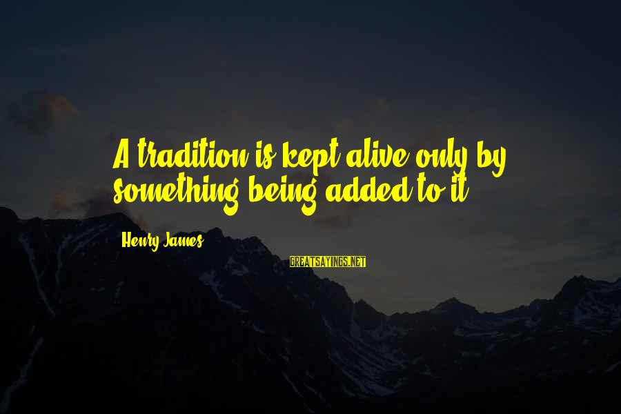 Ligation Sayings By Henry James: A tradition is kept alive only by something being added to it.