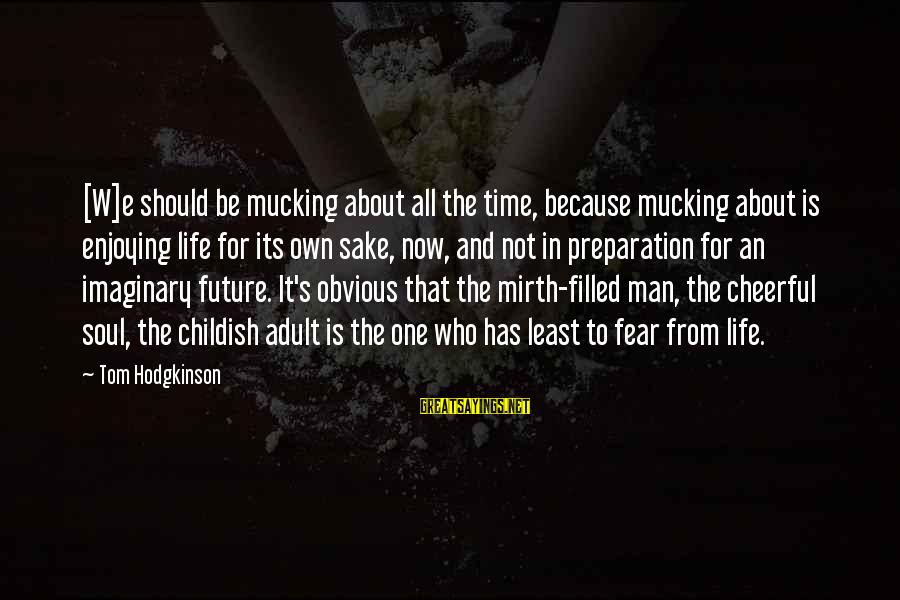 Ligation Sayings By Tom Hodgkinson: [W]e should be mucking about all the time, because mucking about is enjoying life for
