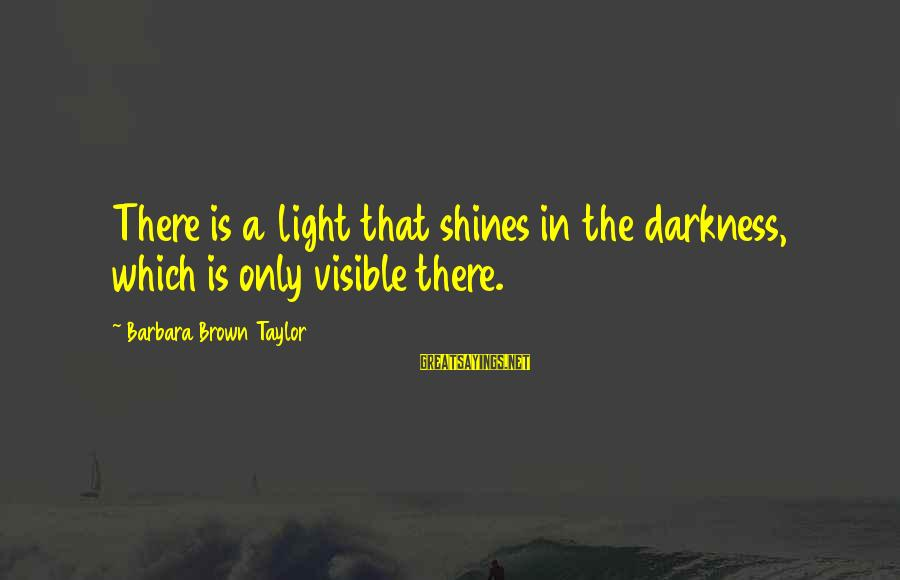 Light Shines In The Darkness Sayings By Barbara Brown Taylor: There is a light that shines in the darkness, which is only visible there.