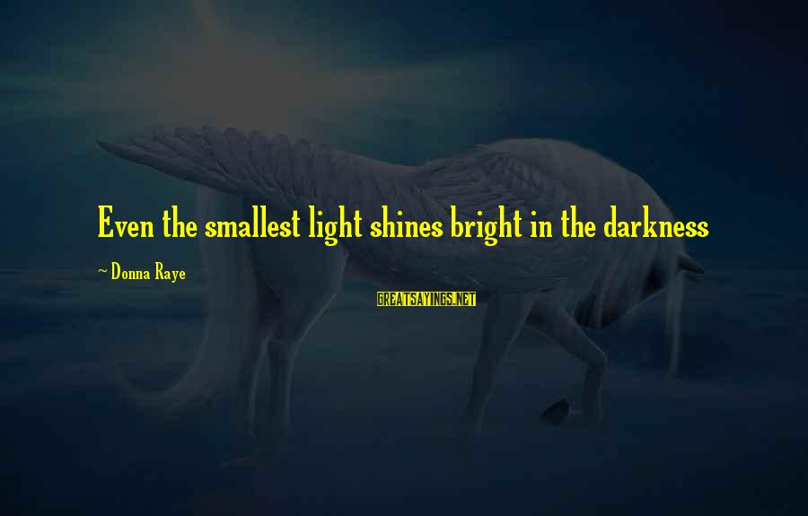 Light Shines In The Darkness Sayings By Donna Raye: Even the smallest light shines bright in the darkness
