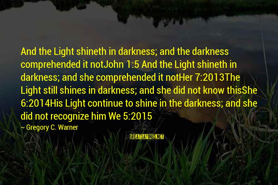 Light Shines In The Darkness Sayings By Gregory C. Warner: And the Light shineth in darkness; and the darkness comprehended it notJohn 1:5 And the