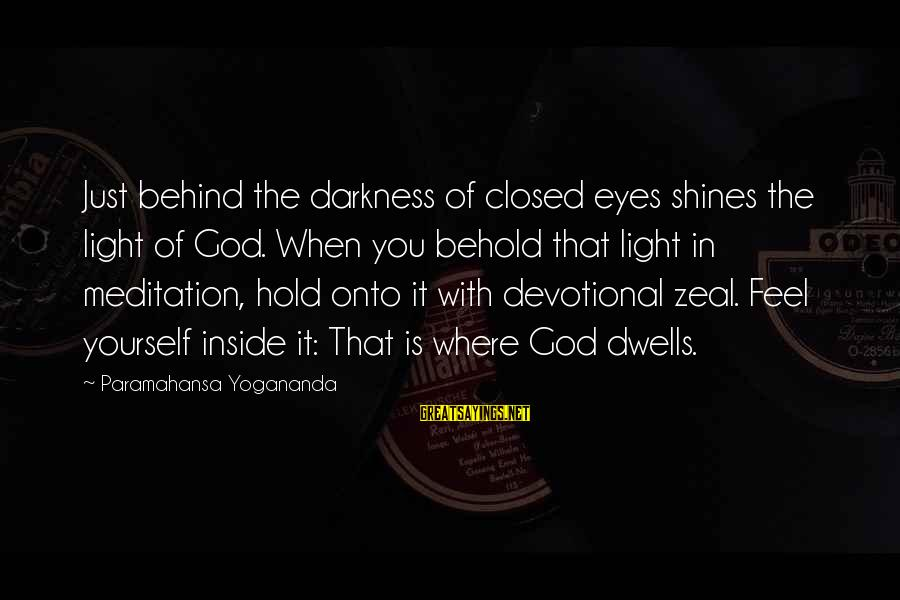 Light Shines In The Darkness Sayings By Paramahansa Yogananda: Just behind the darkness of closed eyes shines the light of God. When you behold