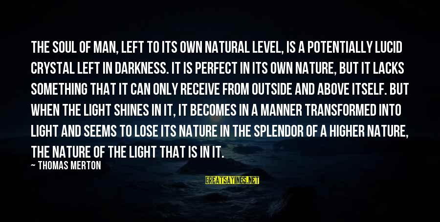Light Shines In The Darkness Sayings By Thomas Merton: The soul of man, left to its own natural level, is a potentially lucid crystal