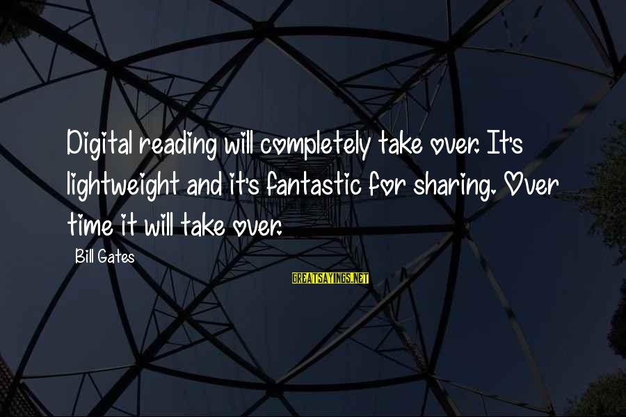 Lightweight Sayings By Bill Gates: Digital reading will completely take over. It's lightweight and it's fantastic for sharing. Over time