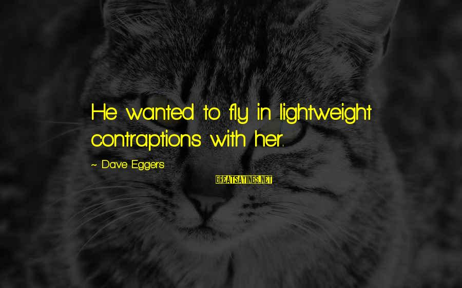 Lightweight Sayings By Dave Eggers: He wanted to fly in lightweight contraptions with her.