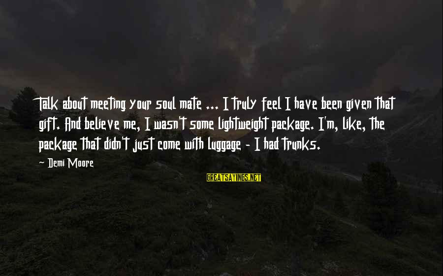Lightweight Sayings By Demi Moore: Talk about meeting your soul mate ... I truly feel I have been given that