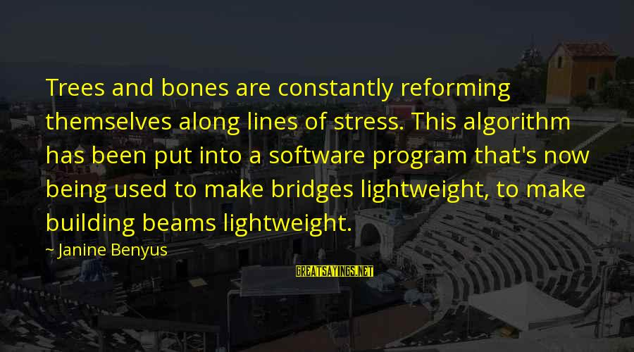 Lightweight Sayings By Janine Benyus: Trees and bones are constantly reforming themselves along lines of stress. This algorithm has been
