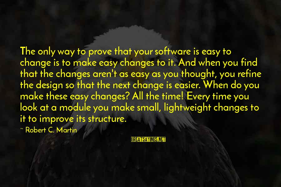 Lightweight Sayings By Robert C. Martin: The only way to prove that your software is easy to change is to make