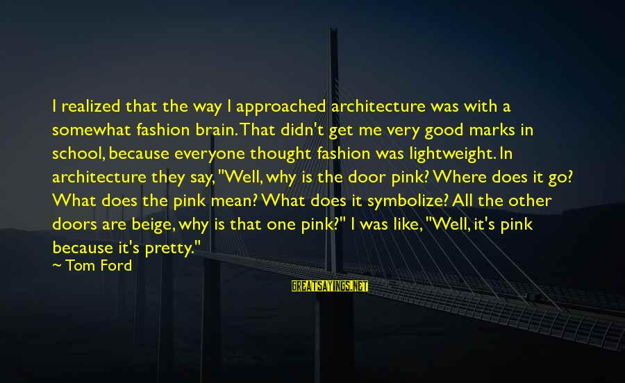 Lightweight Sayings By Tom Ford: I realized that the way I approached architecture was with a somewhat fashion brain. That