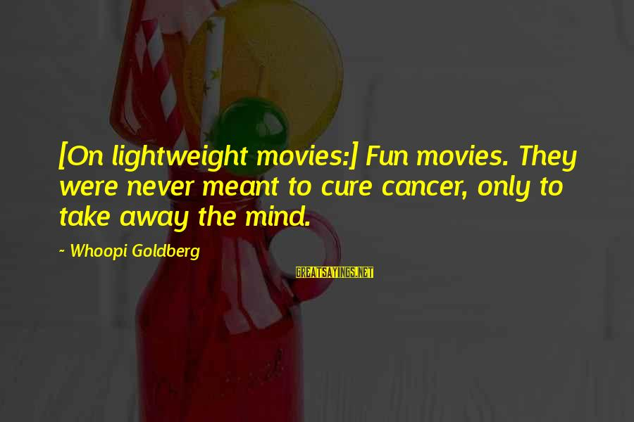 Lightweight Sayings By Whoopi Goldberg: [On lightweight movies:] Fun movies. They were never meant to cure cancer, only to take
