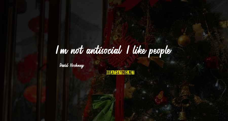 Liittle Sayings By David Hockney: I'm not antisocial. I like people.