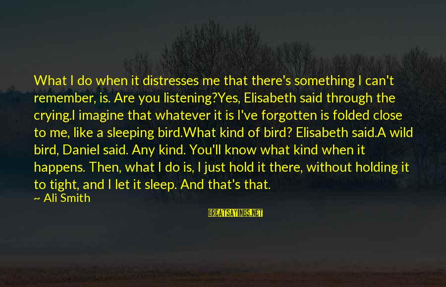 Like A Bird Sayings By Ali Smith: What I do when it distresses me that there's something I can't remember, is. Are