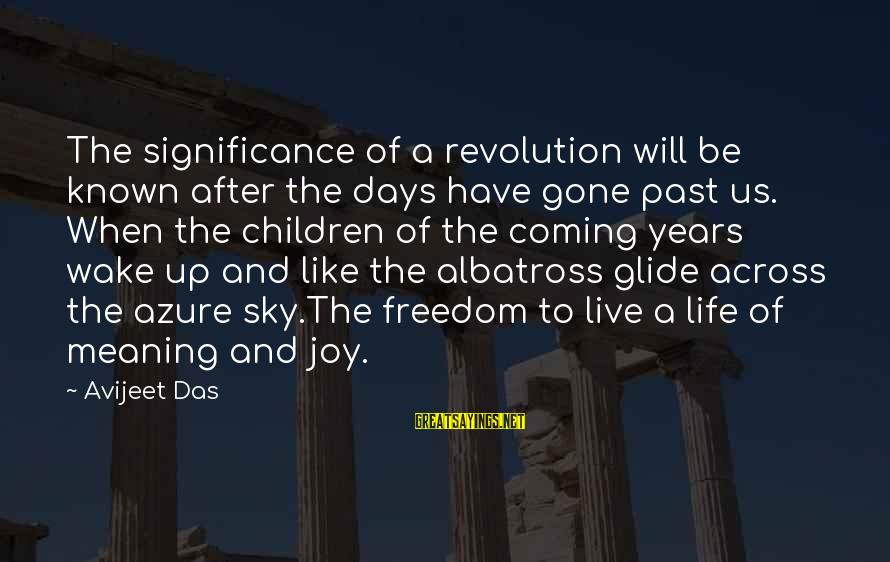 Like A Bird Sayings By Avijeet Das: The significance of a revolution will be known after the days have gone past us.