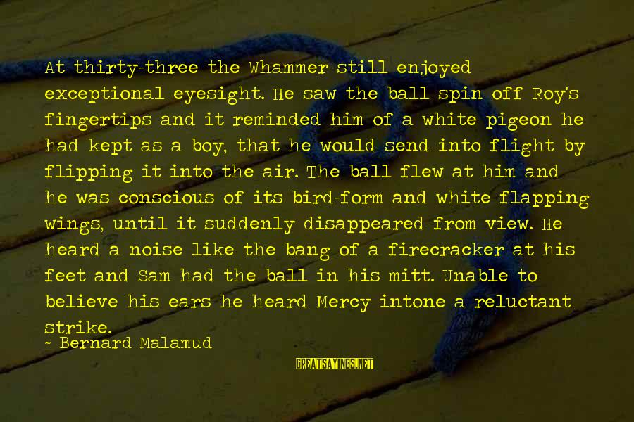 Like A Bird Sayings By Bernard Malamud: At thirty-three the Whammer still enjoyed exceptional eyesight. He saw the ball spin off Roy's