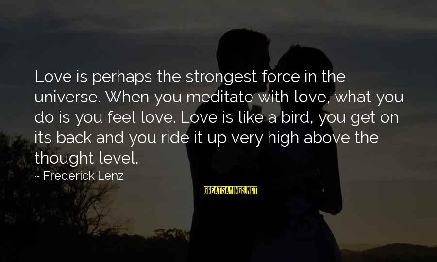 Like A Bird Sayings By Frederick Lenz: Love is perhaps the strongest force in the universe. When you meditate with love, what