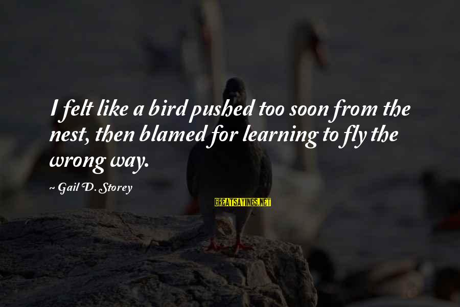 Like A Bird Sayings By Gail D. Storey: I felt like a bird pushed too soon from the nest, then blamed for learning