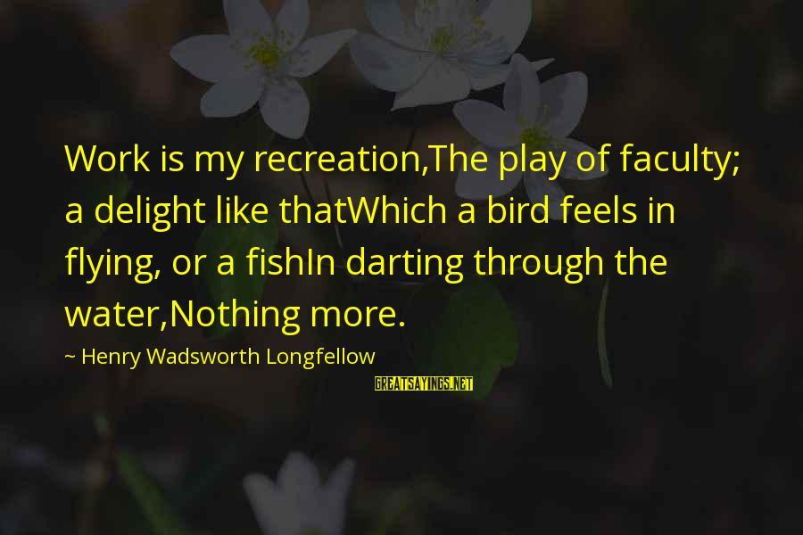 Like A Bird Sayings By Henry Wadsworth Longfellow: Work is my recreation,The play of faculty; a delight like thatWhich a bird feels in